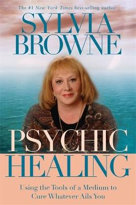Psychic Healing Using the Tools of a Medium to Cure Whatever Ails You by Sylvia Browne