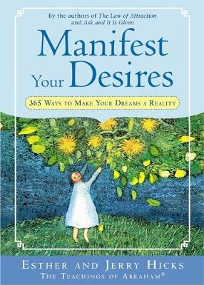 Manifest Your Desires 365 Ways To Make Your Dreams A Reality by Esther Hicks, Jerry Hicks
