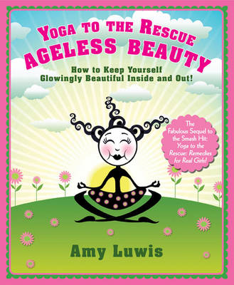 Yoga to the Rescue: Ageless Beauty How to Keep Yourself Glowingly Beautiful Inside and Out! by Amy Luwis
