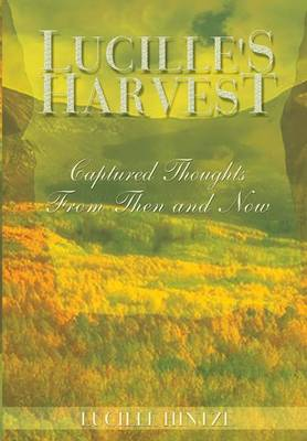 Lucille's Harvest Captured Thoughts from Then and Now by Lucille Hintze