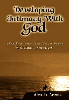 Developing Intimacy with God An Eight-week Prayer Guide Based on Ignatius' Spiritual Exercises by Alex B. Aronis