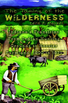 The Taming of the Wilderness Indiana's Transition from Indian Hunting Grounds to Hoosier Farmland: 1800 to 1875 by Leon F. Hesser