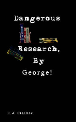 Dangerous Research, by George! by P.J. Stelzer