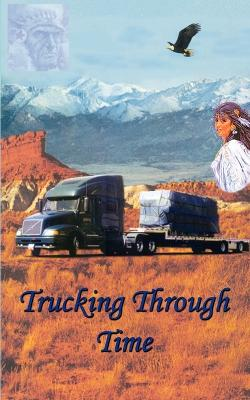Trucking Through Time by Charles E Harris