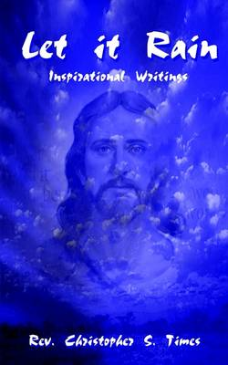 Let it Rain Inspirational Writings by Rev. Christopher S. Times