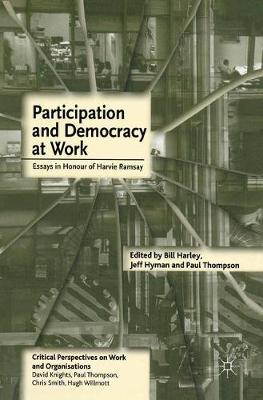 Participation and Democracy at Work Essays in Honour of Harvie Ramsay by Jeff Hyman, Paul Thompson, Bill Harley
