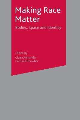 Making Race Matter Bodies, Space and Identity by Claire Alexander, Caroline Knowles