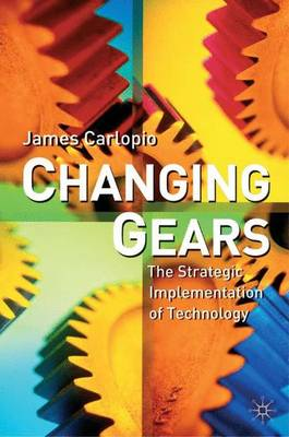 Changing Gears The Strategic Implementation of Technology by James Carlopio