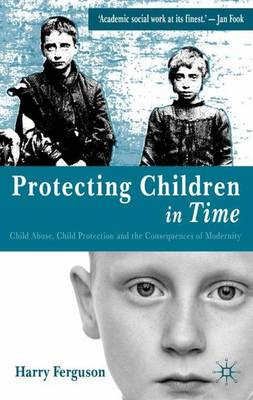 Protecting Children in Time Child Abuse, Child Protection and the Consequences of Modernity by Harry Ferguson