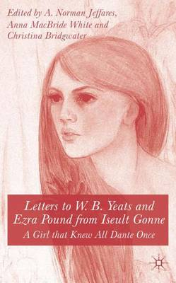Letters to W.B.Yeats and Ezra Pound from Iseult Gonne A Girl That Knew All Dante Once by Iseult Gonne