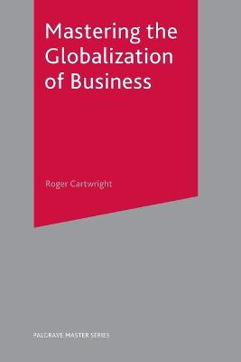 Mastering the Globalization of Business by Roger I. Cartwright