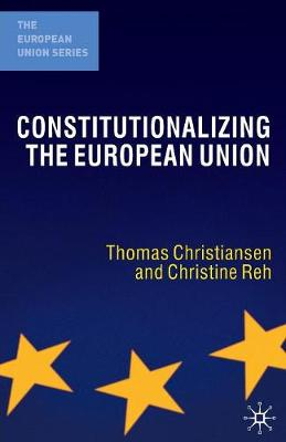 Constitutionalizing the European Union by Thomas Christiansen, Christine Reh