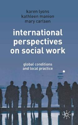 International Perspectives on Social Work Global Conditions and Local Practice by Karen Lyons, Kathleen Manion, Mary Carlsen