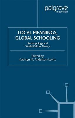 Local Meanings, Global Schooling Anthropology and World Culture Theory by Kathryn M. Anderson-Levitt
