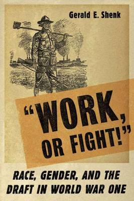 Work or Fight! Race, Gender, and the Draft in World War One by Gerald E. Shenk