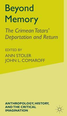 Beyond Memory The 1944 Deportation of the Crimean Tatars and Their Repatriation to Their Historical Homeland by Ann Laura Stoler