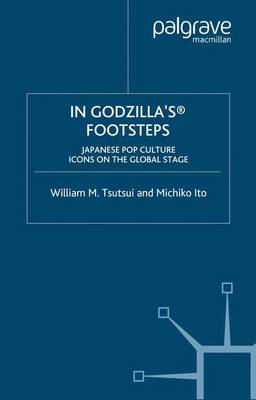 In Godzilla's Footsteps Japanese Pop Culture Icons on the Global Stage by William M. Tsutsui