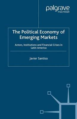 The Political Economy of Emerging Markets Actors, Institutions and Financial Crises in Latin America by Javier Santiso