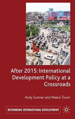 After 2015: International Development Policy at a Crossroads by A. Sumner, M. Tiwari