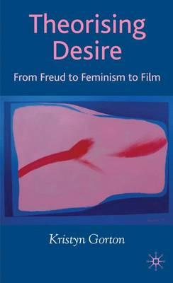 Theorizing Desire From Freud to Feminism to Film by Kristyn Gorton