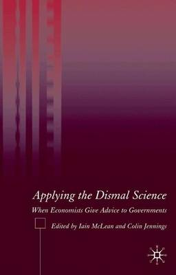 Applying the Dismal Science When Economists Give Advice to Governments by Iain McLean