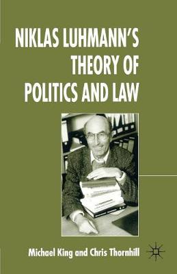Niklas Luhmann's Theory of Politics and Law by Chris Thornhill, M. King