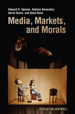 Media, Markets, and Morals by Edward H. Spence, Andrew Alexandra, Aaron Quinn, Anne Dunn