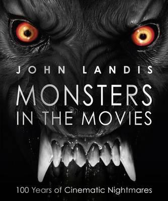 Monsters in the Movies 100 Years of Cinematic Nightmares by John Landis