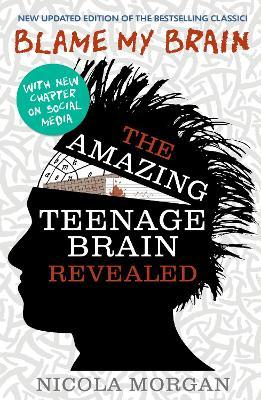 Blame My Brain: The Amazing Teenage Brain Revealed by Nicola Morgan