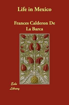 Life in Mexico by Felipe Gonzalez Calderon, Madame Frances Calderon De La Barca