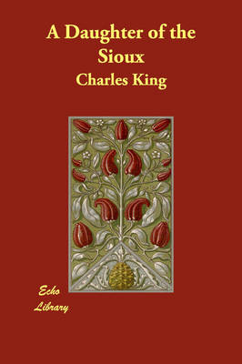 A Daughter of the Sioux by Charles (Georgetown University) King