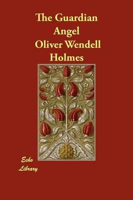 The Guardian Angel by Oliver Wendell, Jr., Jr. Holmes