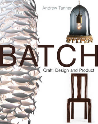 Batch; Craft, Design and Product The Work of the Designer Maker by Andrew Tanner