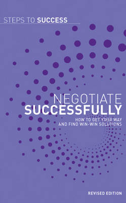 Negotiate Successfully How to Get Your Way and Find Win-win Solutions by