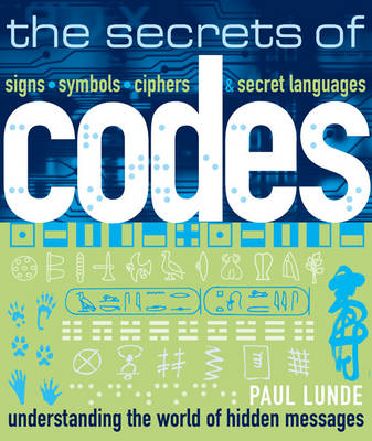 The Secrets of Codes Understanding the World of Hidden Messages by Paul Lunde