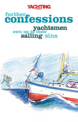 Yachting Monthly's Further Confessions Yachtsmen Own Up to Their Sailing Sins by Paul Gelder