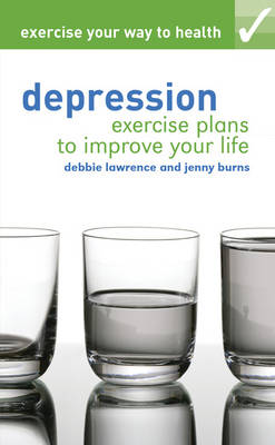Exercise Your Way to Health : Depression - Exercise Plans to Improve Your Life by Debbie Lawrence, Jenny Burns