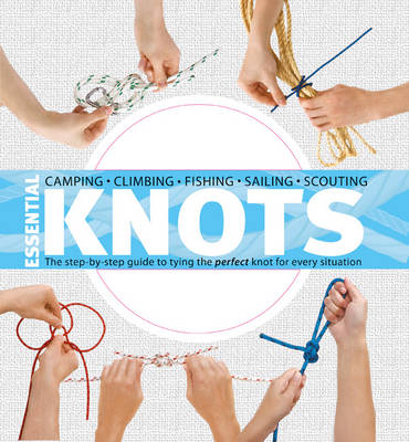 Essential Knots The Step-by-Step Guide to Tying the Perfect Knot for Every Situation by