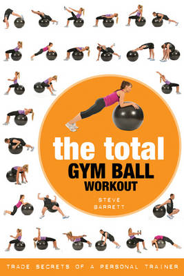 The Total Gym Ball Workout Trade Secrets of a Personal Trainer by Steve Barrett
