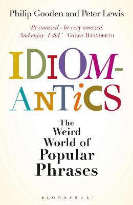 Idiomantics: The Weird and Wonderful World of Popular Phrases by Philip Gooden, Peter Lewis