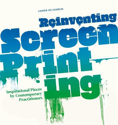 Reinventing Screenprinting Inspirational Pieces by Contemporary Practitioners by Caspar Williamson
