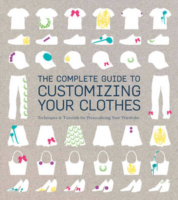 The Complete Guide to Customising Your Clothes Techniques & Tutorials for Personalising Your Wardrobe by Rain Blanken