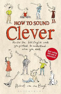 How to Sound Clever Master the 600 English Words You Pretend to Understand...When You Don't by Hubert Van Den Bergh