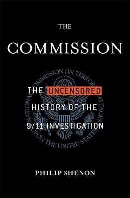 The Commission The Uncensored History of the 9/11 Investigation by Philip Shenon