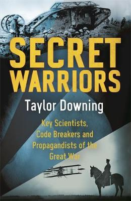 Secret Warriors Key Scientists, Code Breakers and Propagandists of the Great War by Taylor Downing