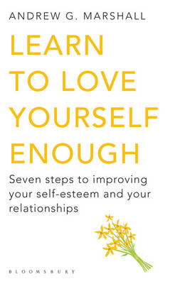 Learn to Love Yourself Enough Seven Steps to Improving Your Self-Esteem and Your Relationships by Andrew G. Marshall
