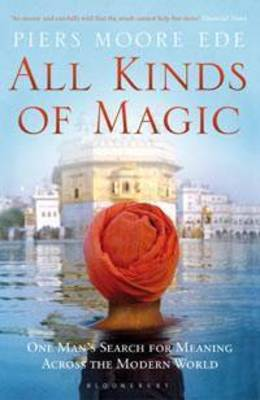 All Kinds of Magic One Man's Search for Meaning Across the Modern World by Piers Moore Ede