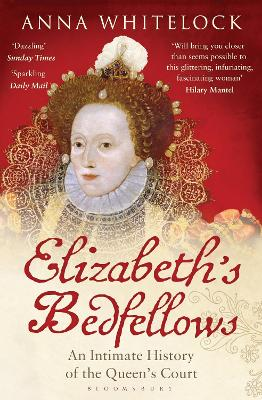 Elizabeth's Bedfellows An Intimate History of the Queen's Court by Anna Whitelock