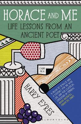 Horace and Me Life Lessons from an Ancient Poet by Harry Eyres
