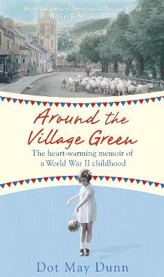 Around the Village Green The Heart-Warming Memoir of a World War II Childhood by Dot May Dunn